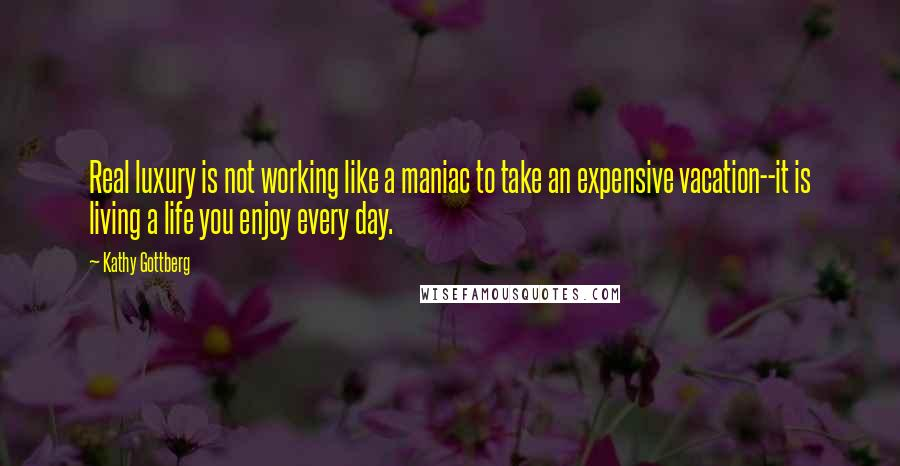 Kathy Gottberg quotes: Real luxury is not working like a maniac to take an expensive vacation--it is living a life you enjoy every day.