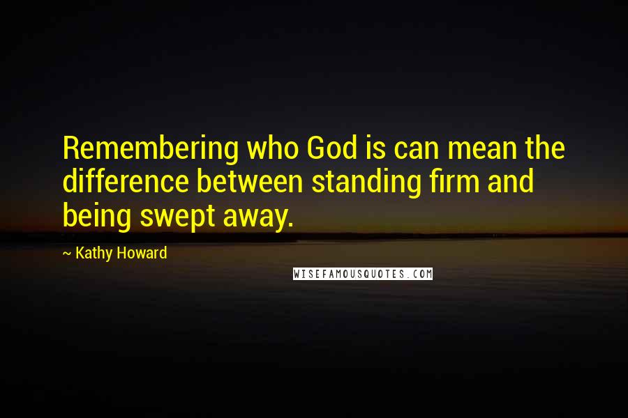 Kathy Howard quotes: Remembering who God is can mean the difference between standing firm and being swept away.