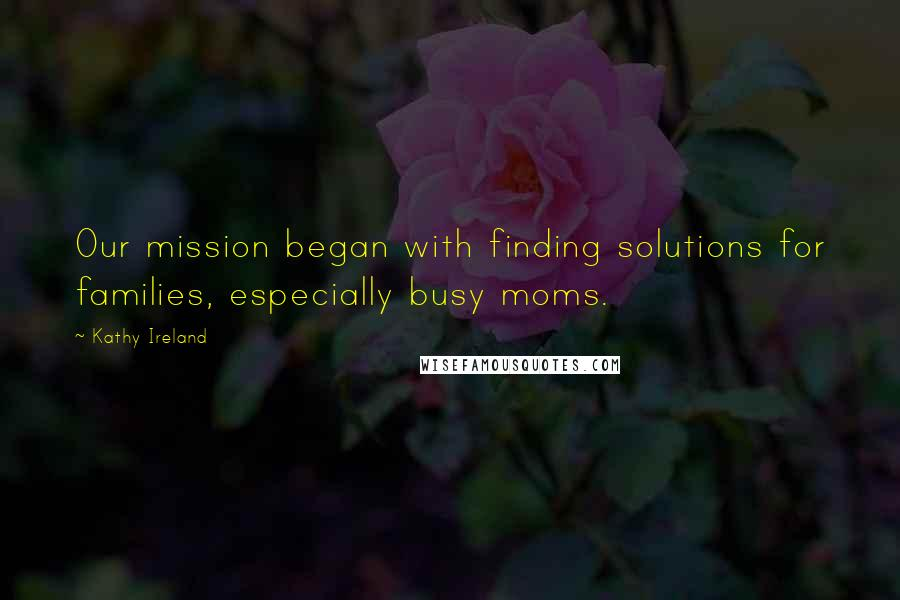 Kathy Ireland quotes: Our mission began with finding solutions for families, especially busy moms.