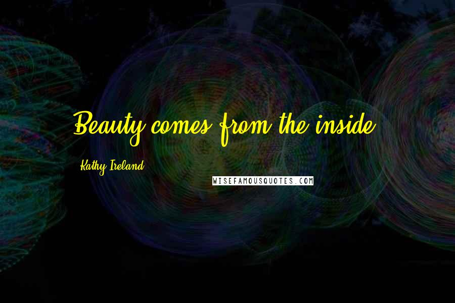 Kathy Ireland quotes: Beauty comes from the inside.