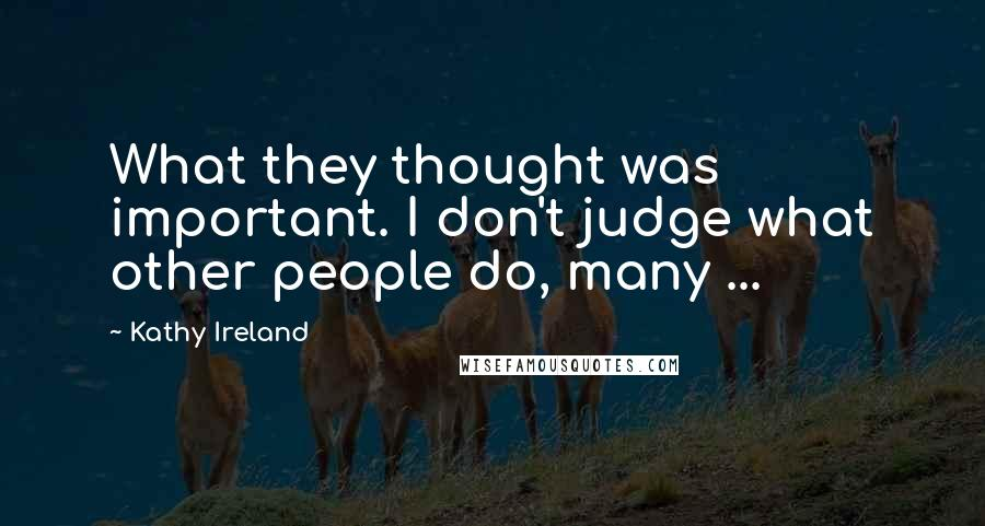Kathy Ireland quotes: What they thought was important. I don't judge what other people do, many ...