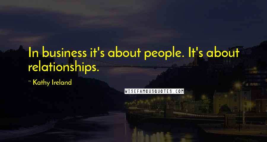 Kathy Ireland quotes: In business it's about people. It's about relationships.