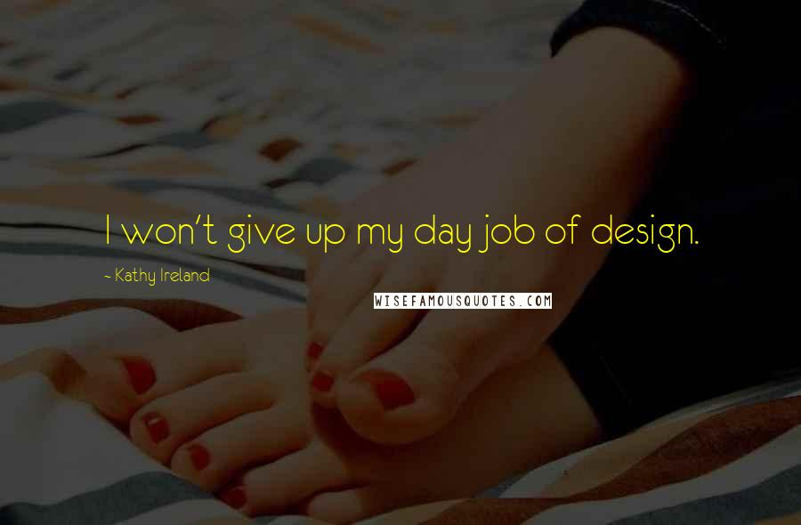 Kathy Ireland quotes: I won't give up my day job of design.