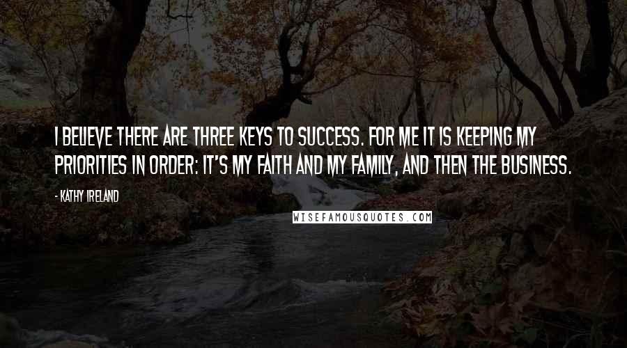 Kathy Ireland quotes: I believe there are three keys to success. For me it is keeping my priorities in order: It's my faith and my family, and then the business.