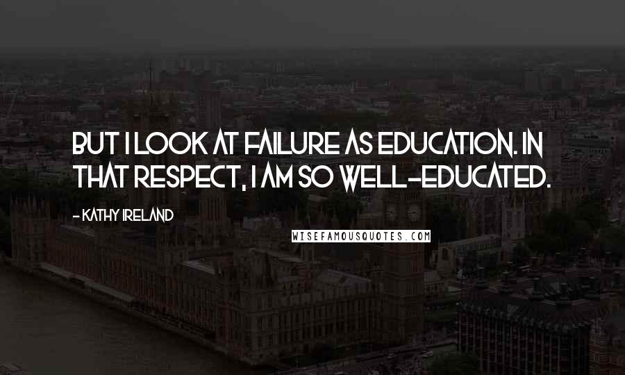 Kathy Ireland quotes: But I look at failure as education. In that respect, I am so well-educated.