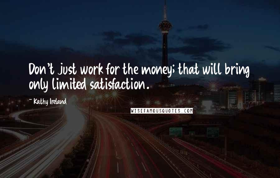 Kathy Ireland quotes: Don't just work for the money; that will bring only limited satisfaction.
