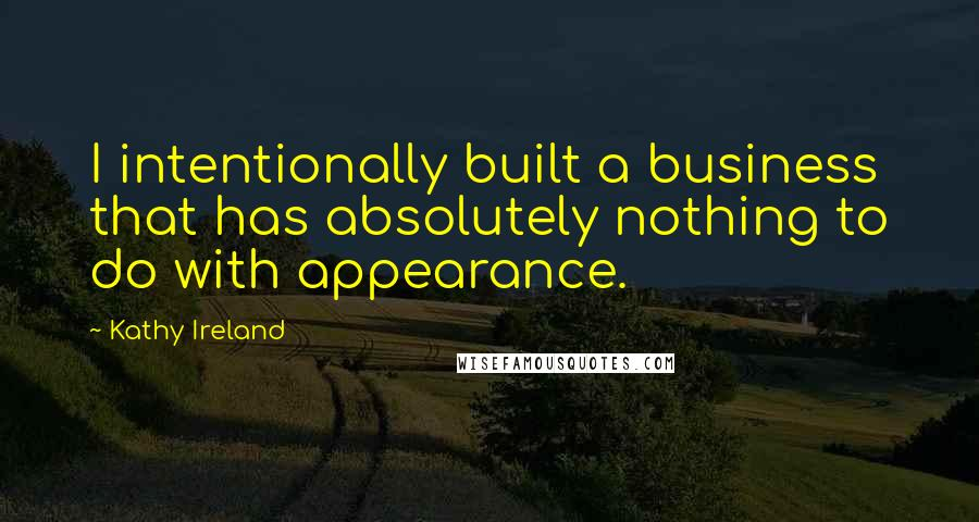 Kathy Ireland quotes: I intentionally built a business that has absolutely nothing to do with appearance.