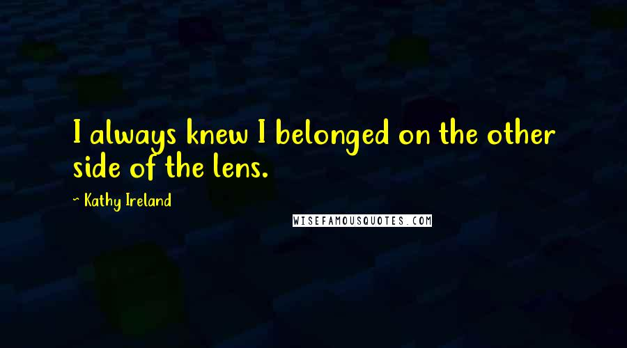 Kathy Ireland quotes: I always knew I belonged on the other side of the lens.