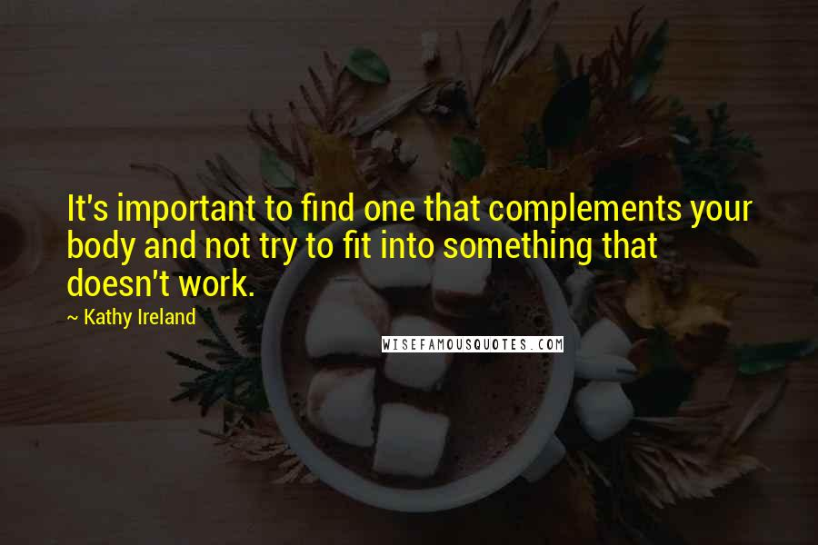Kathy Ireland quotes: It's important to find one that complements your body and not try to fit into something that doesn't work.