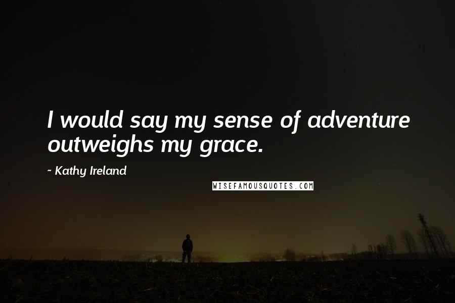 Kathy Ireland quotes: I would say my sense of adventure outweighs my grace.