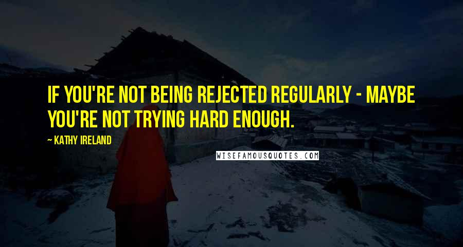 Kathy Ireland quotes: If you're not being rejected regularly - maybe you're not trying hard enough.