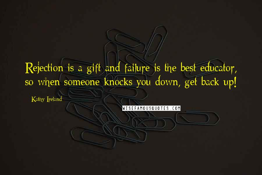Kathy Ireland quotes: Rejection is a gift and failure is the best educator, so when someone knocks you down, get back up!