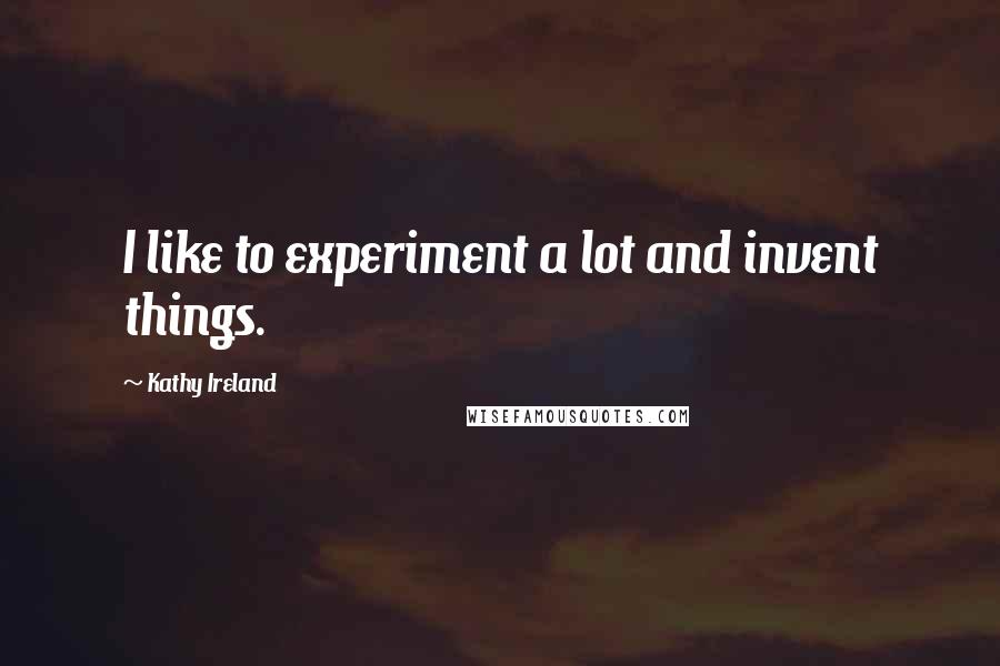 Kathy Ireland quotes: I like to experiment a lot and invent things.