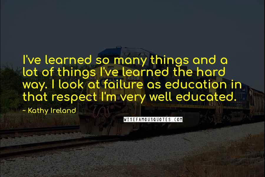 Kathy Ireland quotes: I've learned so many things and a lot of things I've learned the hard way. I look at failure as education in that respect I'm very well educated.