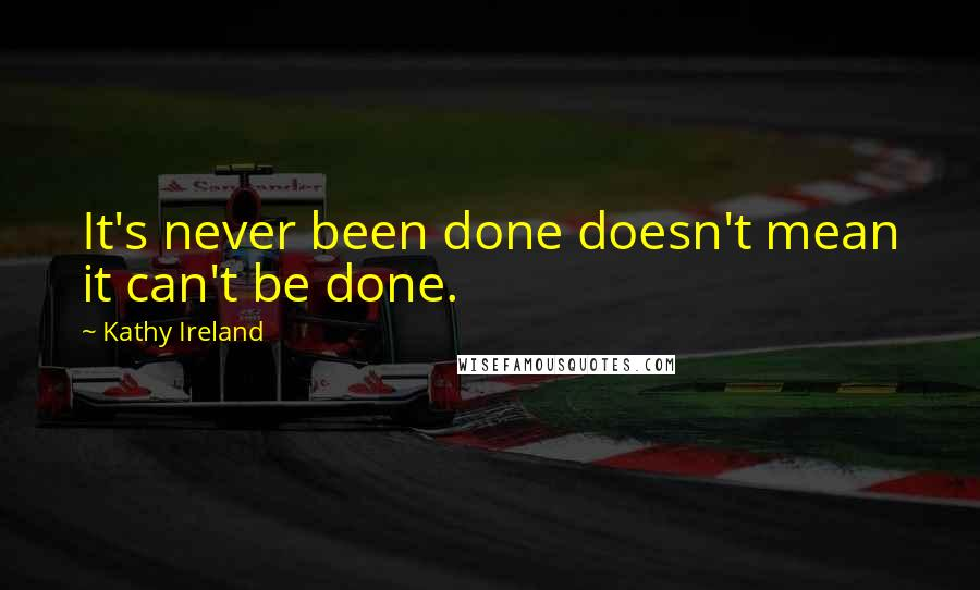 Kathy Ireland quotes: It's never been done doesn't mean it can't be done.