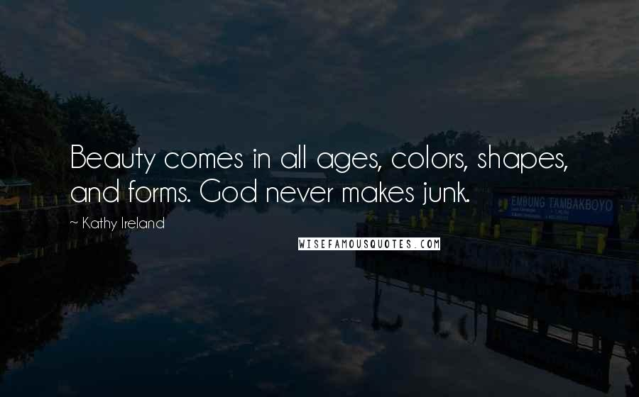 Kathy Ireland quotes: Beauty comes in all ages, colors, shapes, and forms. God never makes junk.