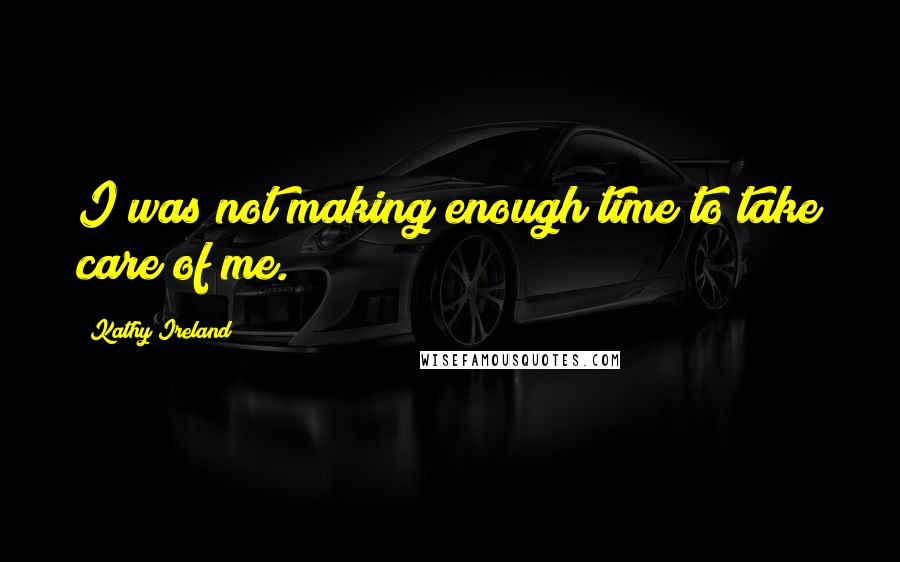 Kathy Ireland quotes: I was not making enough time to take care of me.