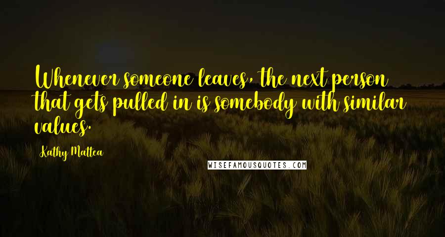 Kathy Mattea quotes: Whenever someone leaves, the next person that gets pulled in is somebody with similar values.