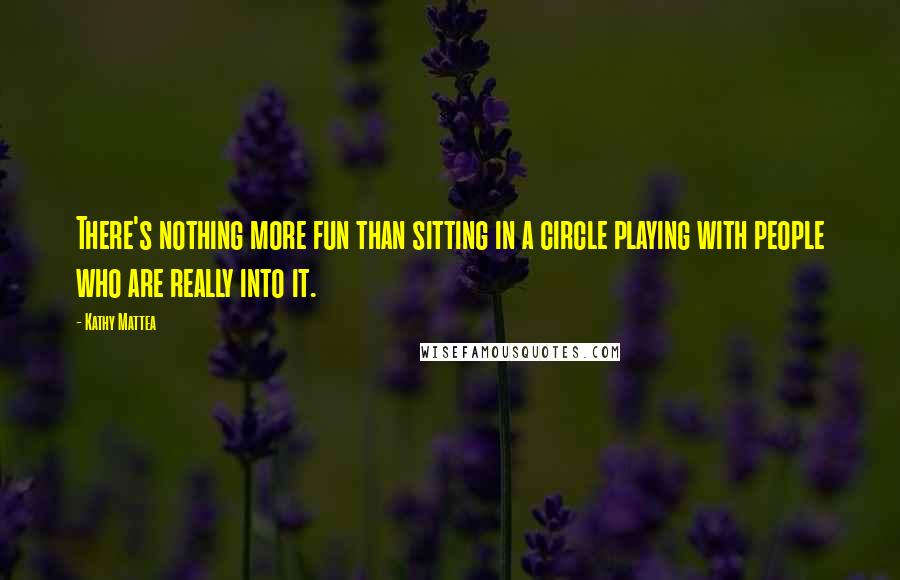 Kathy Mattea quotes: There's nothing more fun than sitting in a circle playing with people who are really into it.