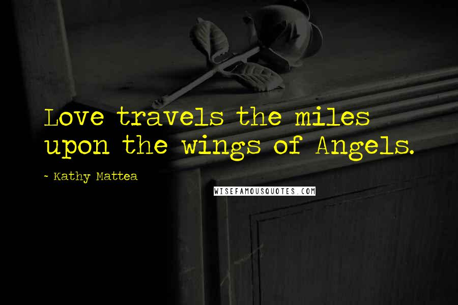 Kathy Mattea quotes: Love travels the miles upon the wings of Angels.