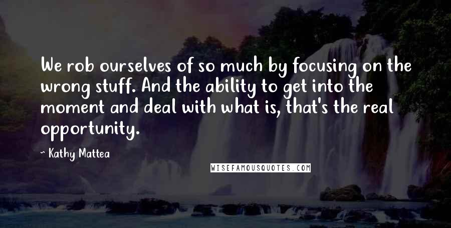 Kathy Mattea quotes: We rob ourselves of so much by focusing on the wrong stuff. And the ability to get into the moment and deal with what is, that's the real opportunity.