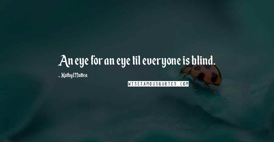Kathy Mattea quotes: An eye for an eye til everyone is blind.