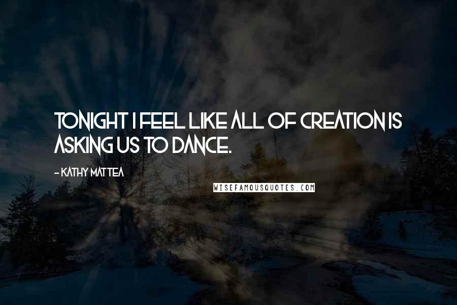 Kathy Mattea quotes: Tonight I feel like all of creation is asking us to dance.