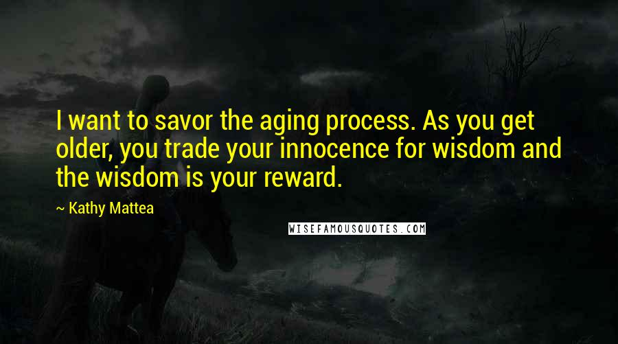 Kathy Mattea quotes: I want to savor the aging process. As you get older, you trade your innocence for wisdom and the wisdom is your reward.