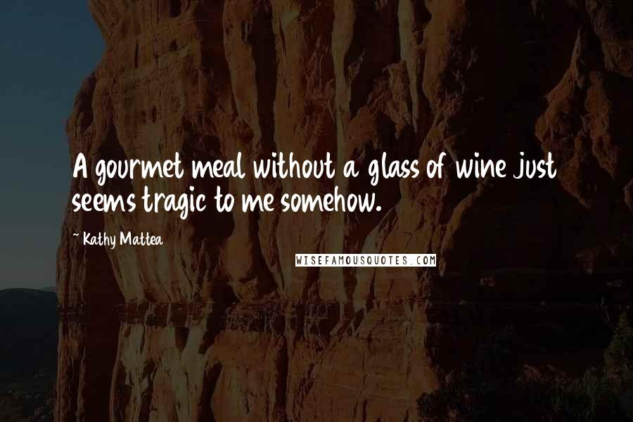 Kathy Mattea quotes: A gourmet meal without a glass of wine just seems tragic to me somehow.