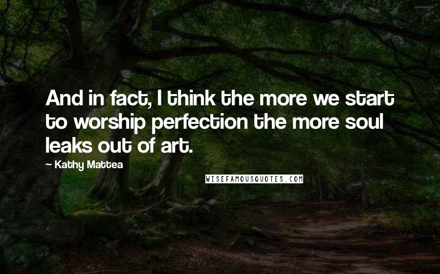 Kathy Mattea quotes: And in fact, I think the more we start to worship perfection the more soul leaks out of art.