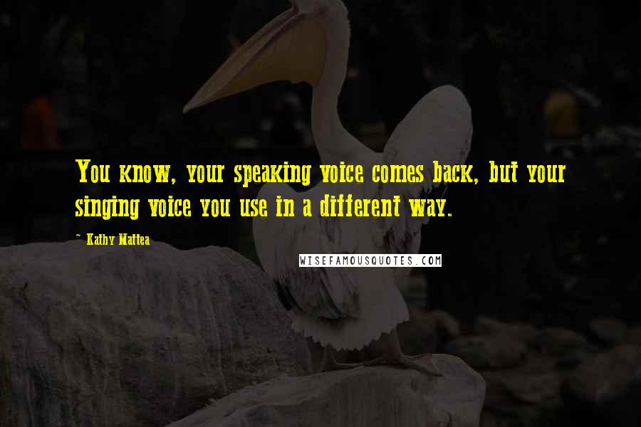 Kathy Mattea quotes: You know, your speaking voice comes back, but your singing voice you use in a different way.