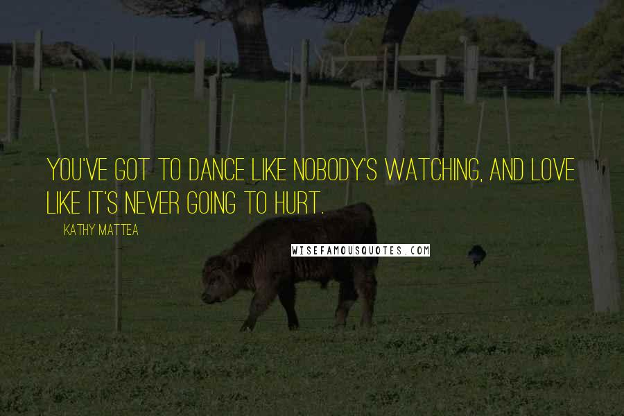 Kathy Mattea quotes: You've got to dance like nobody's watching, and love like it's never going to hurt.