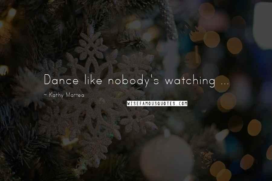 Kathy Mattea quotes: Dance like nobody's watching ...