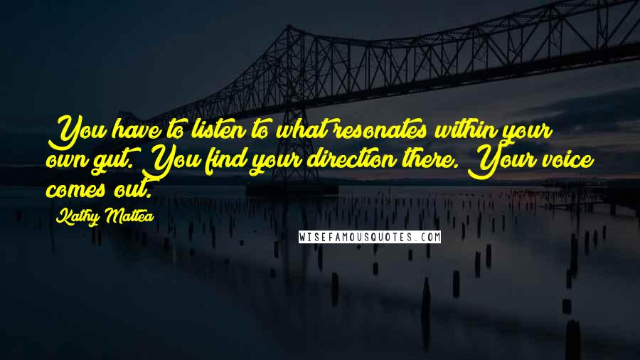 Kathy Mattea quotes: You have to listen to what resonates within your own gut. You find your direction there. Your voice comes out.