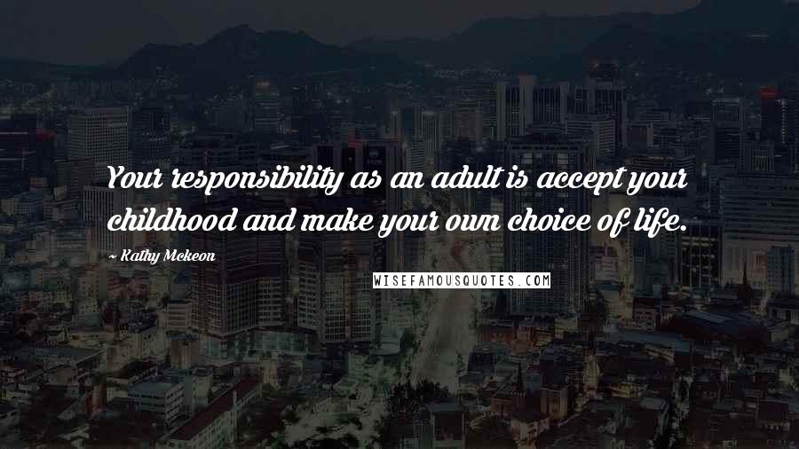 Kathy Mckeon quotes: Your responsibility as an adult is accept your childhood and make your own choice of life.
