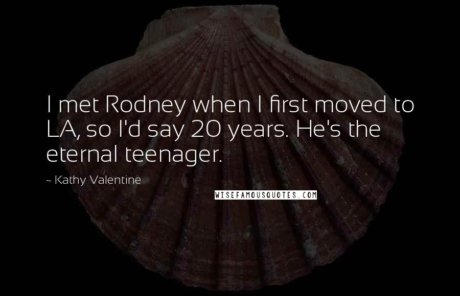 Kathy Valentine quotes: I met Rodney when I first moved to LA, so I'd say 20 years. He's the eternal teenager.