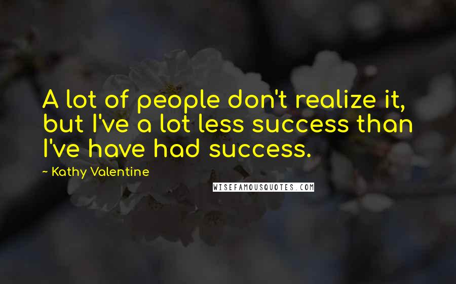 Kathy Valentine quotes: A lot of people don't realize it, but I've a lot less success than I've have had success.