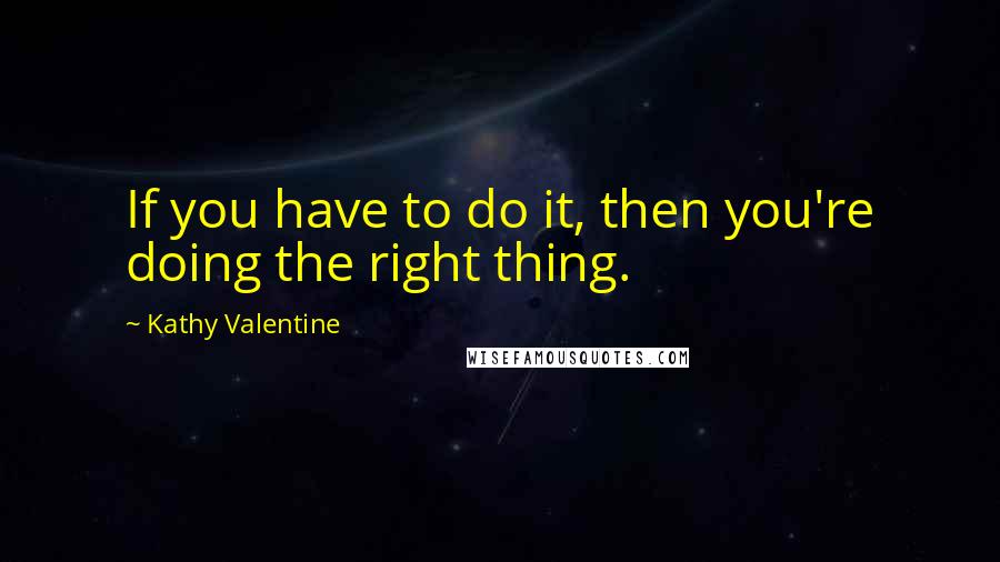 Kathy Valentine quotes: If you have to do it, then you're doing the right thing.