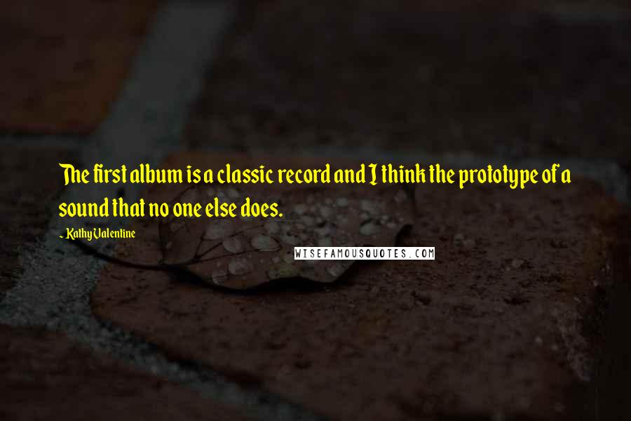 Kathy Valentine quotes: The first album is a classic record and I think the prototype of a sound that no one else does.