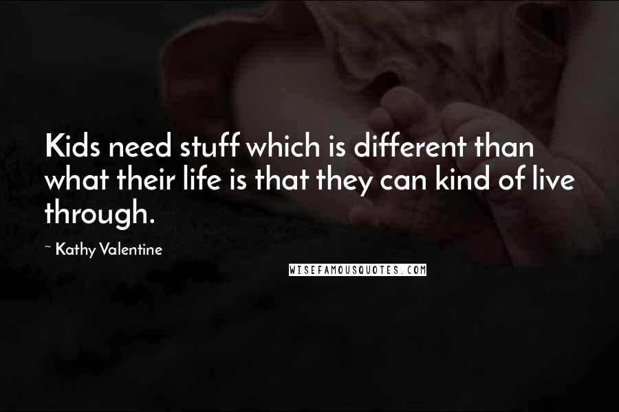 Kathy Valentine quotes: Kids need stuff which is different than what their life is that they can kind of live through.