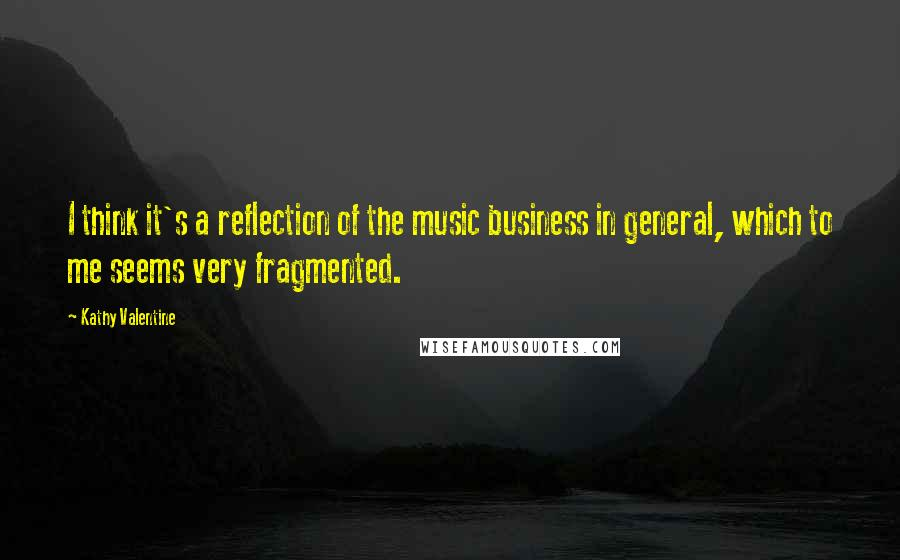 Kathy Valentine quotes: I think it's a reflection of the music business in general, which to me seems very fragmented.