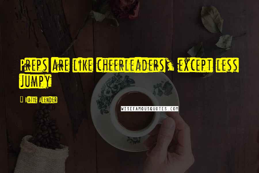 Katie Alender quotes: Preps are like cheerleaders, except less jumpy