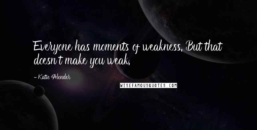Katie Alender quotes: Everyone has moments of weakness. But that doesn't make you weak.