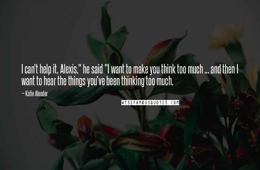 "Katie Alender quotes: I can't help it, Alexis,"" he said ""I want to make you think too much ... and then I want to hear the things you've been thinking too much."