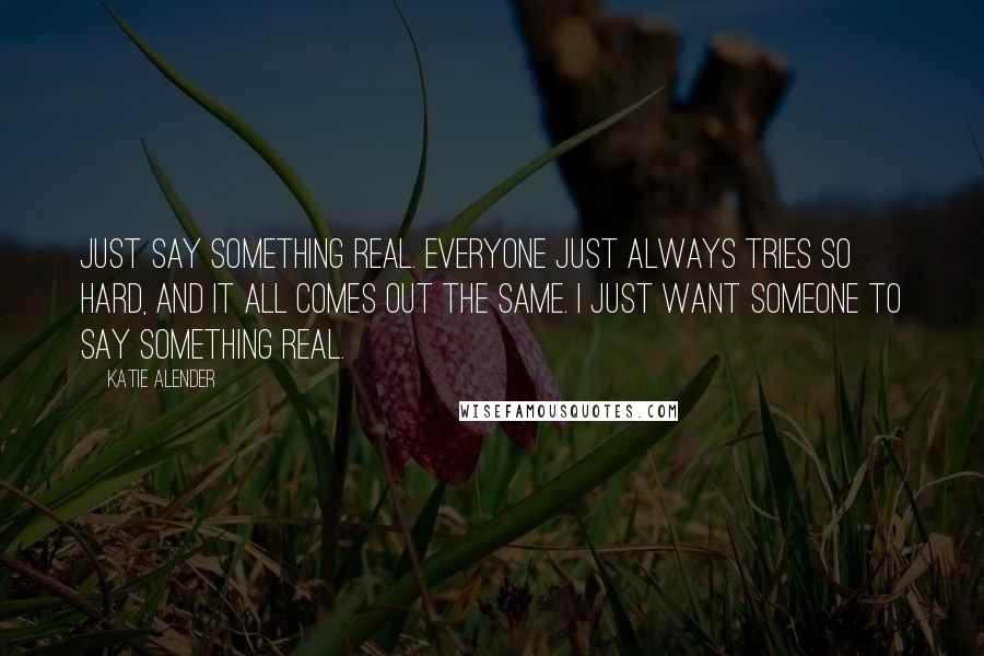 Katie Alender quotes: Just say something real. Everyone just always tries so hard, and it all comes out the same. I just want someone to say something real.