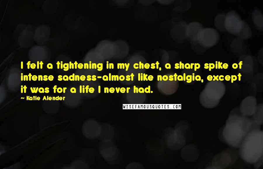 Katie Alender quotes: I felt a tightening in my chest, a sharp spike of intense sadness-almost like nostalgia, except it was for a life I never had.