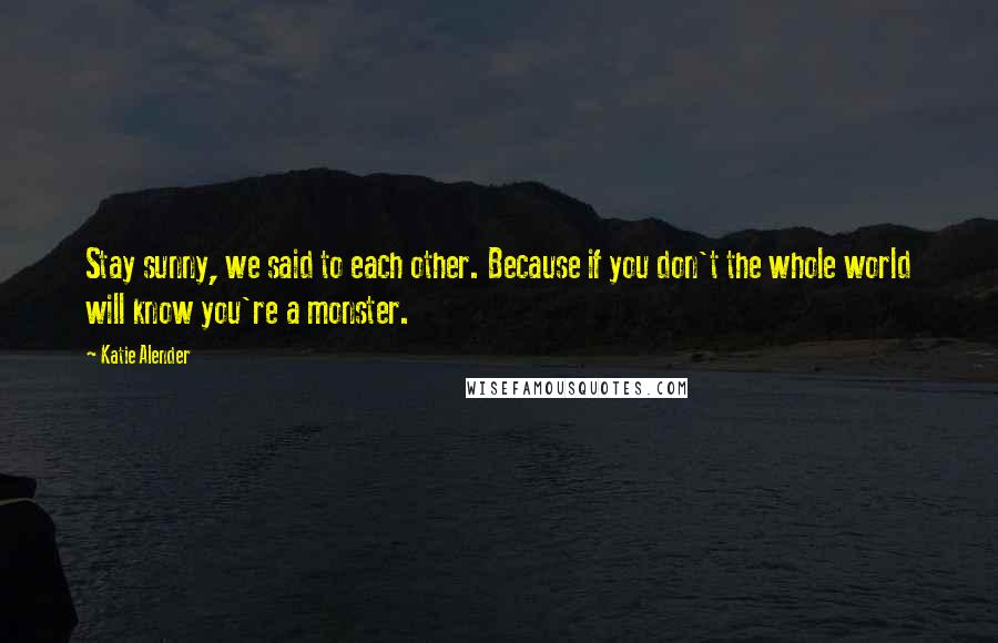 Katie Alender quotes: Stay sunny, we said to each other. Because if you don't the whole world will know you're a monster.