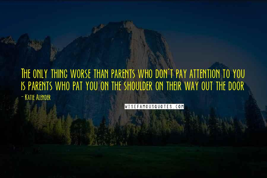 Katie Alender quotes: The only thing worse than parents who don't pay attention to you is parents who pat you on the shoulder on their way out the door