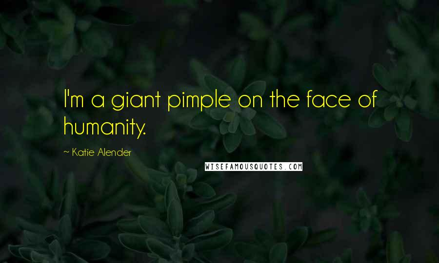 Katie Alender quotes: I'm a giant pimple on the face of humanity.