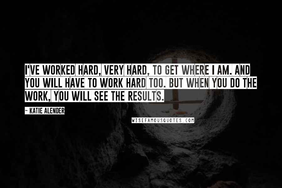 Katie Alender quotes: I've worked hard, very hard, to get where I am. And you will have to work hard too. But when you do the work, you will see the results.